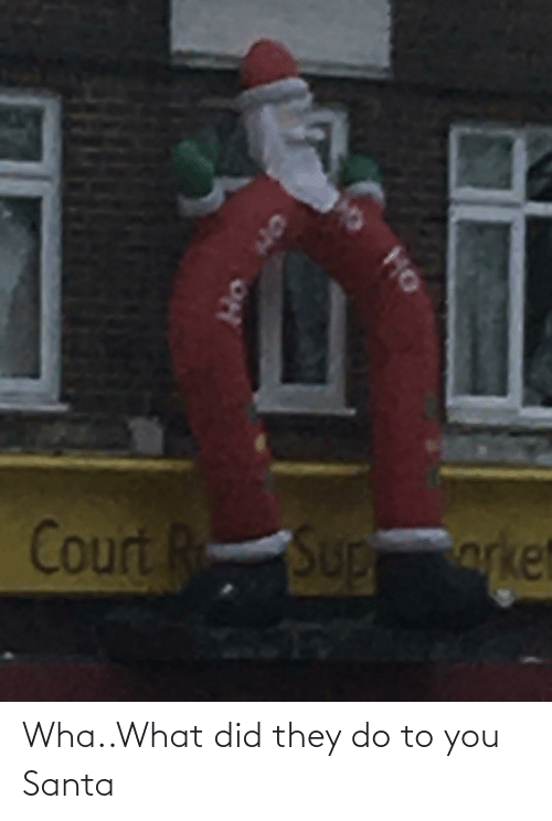 Santa, Did, and They: Court R  Sup  orke  SUD  HO  ON Wha..What did they do to you Santa