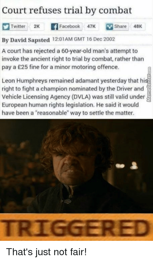 """Dvla: Court refuses trial by combat  n Twitter 2K Facebook 47K M Share 48K  By David Sapsted 12:01AM GMT 16 Dec 2002  A court has rejected a 60-year-old man's attempt to  invoke the ancient right to trial by combat, rather than  pay a £25 fine for a minor motoring offence.  Leon Humphreys remained adamant yesterday that hi  right to fight a champion nominated by the Driver and  vehicle Licensing Agency (DVLA) was still valid under E  European human rights legislation. He said it would  have been a """"reasonable"""" way to settle the matter.  TRIGGERED That's just not fair!"""
