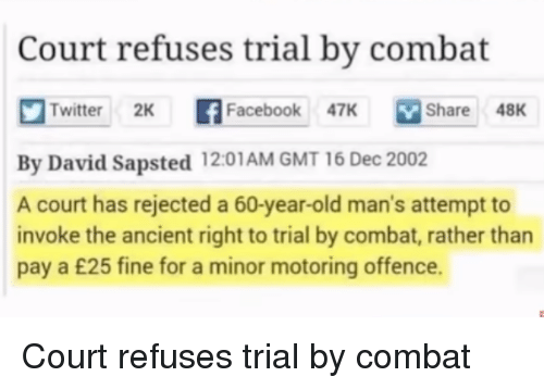 gmt: Court refuses trial by combat  Twitter 2K f  book 7K Share 48K  Share48K  By David Sapsted 12:01AM GMT 16 Dec 2002  A court has rejected a 60-year-old man's attempt to  invoke the ancient right to trial by combat, rather than  pay a £25 fine for a minor motoring offence. Court refuses trial by combat