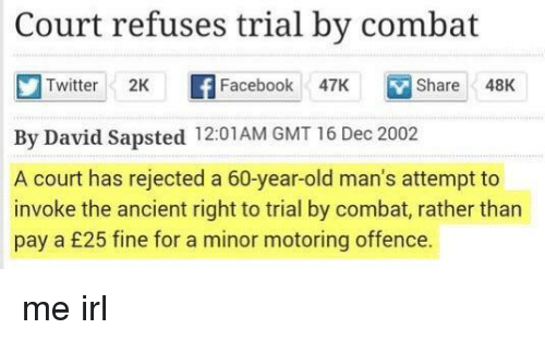 Motoring: Court refuses trial by combat  Twitter 2K f Facebook 47K  Share48K  By David Sapsted 12:01AM GMT 16 Dec 2002  A court has rejected a 60-year-old man's attempt to  invoke the ancient right to trial by combat, rather than  pay a £25 fine for a minor motoring offence. me irl