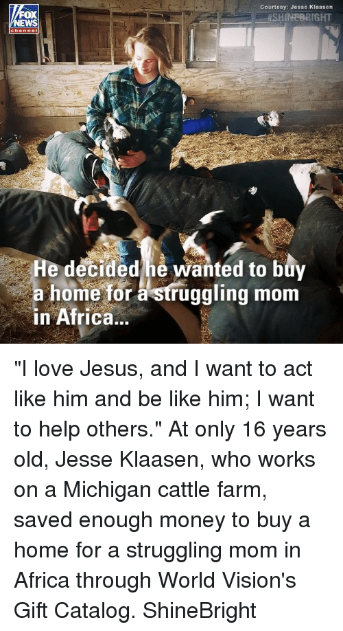 "16 years old: Courtesy: Jesse Klaasen  . #SHINEBRIGHT  OX  channel  He decided he wanted to buy  a home for à struggling mom  in Africa.. ""I love Jesus, and I want to act like him and be like him; I want to help others."" At only 16 years old, Jesse Klaasen, who works on a Michigan cattle farm, saved enough money to buy a home for a struggling mom in Africa through World Vision's Gift Catalog. ShineBright"
