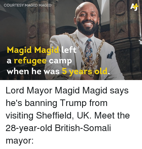 28 Year Old: COURTESY MAGID MAGID  Magid Magidleft  a refugee camp  when he was 5 years old Lord Mayor Magid Magid says he's banning Trump from visiting Sheffield, UK. Meet the 28-year-old British-Somali mayor: