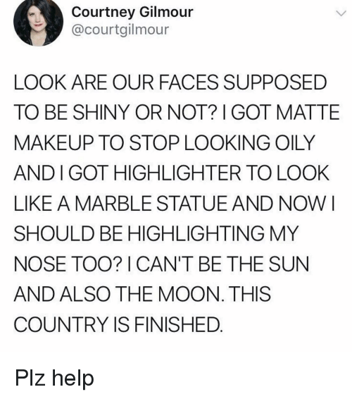 marble: Courtney Gilmour  @courtgilmour  LOOK ARE OUR FACES SUPPOSED  TO BE SHINY OR NOT? GOT MATTE  MAKEUP TO STOP LOOKING OILY  AND I GOT HIGHLIGHTER TO LOOK  LIKE A MARBLE STATUEAND NOW I  SHOULD BE HIGHLIGHTING MY  NOSE TOO? I CAN'T BE THE SUN  AND ALSO THE MOON. THIS  COUNTRY IS FINISHED Plz help