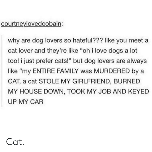 """Cats, Dogs, and Family: courtneylovedcobain:  why are dog lovers so hateful??? like you meet a  cat lover and they're like """"oh i love dogs a lot  too! i just prefer cats!"""" but dog lovers are always  like """"my ENTIRE FAMILY was MURDERED by a  CAT, a cat STOLE MY GIRLFRIEND, BURNED  MY HOUSE DOWN, TOOK MY JOB AND KEYED  UP MY CAR Cat."""