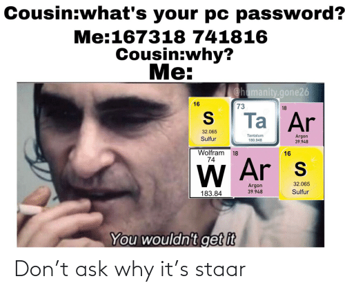 Ask, Wolfram, and Sulfur: Cousin:what's your pc password?  Me:167318 741816  Cousin:why?  Me:  @hamanity.gone26  16  73  18  Ta Ar  32.065  Tantalum  180.948  Argon  39.948  Sulfur  Wolfram  74  18  16  W Ar s  32.065  Argon  Sulfur  39.948  183.84  You wouldn't get it Don't ask why it's staar