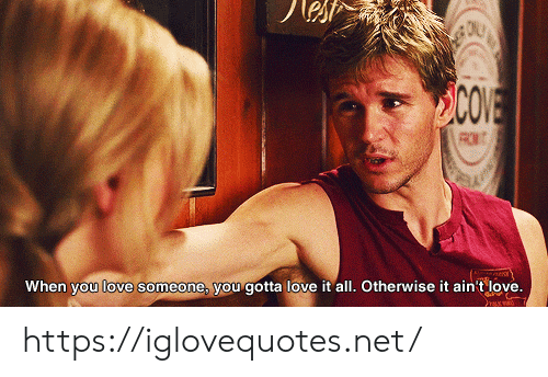 Gotta Love: COVE  When you love someone, you gotta love it all. Otherwise it ain't love. https://iglovequotes.net/