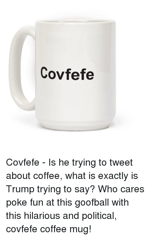 Coffee Mug: Covfefe Covfefe - Is he trying to tweet about coffee, what is exactly is Trump trying to say? Who cares poke fun at this goofball with this hilarious and political, covfefe coffee mug!