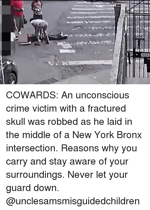 intersection: COWARDS: An unconscious crime victim with a fractured skull was robbed as he laid in the middle of a New York Bronx intersection. Reasons why you carry and stay aware of your surroundings. Never let your guard down. @unclesamsmisguidedchildren