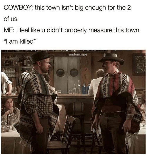 "Cowboy, Random, and Big: COWBOY: this town isn't big enough for the 2  of us  ME: I feel like u didn't properly measure this town  치 am killed""  random.ape"