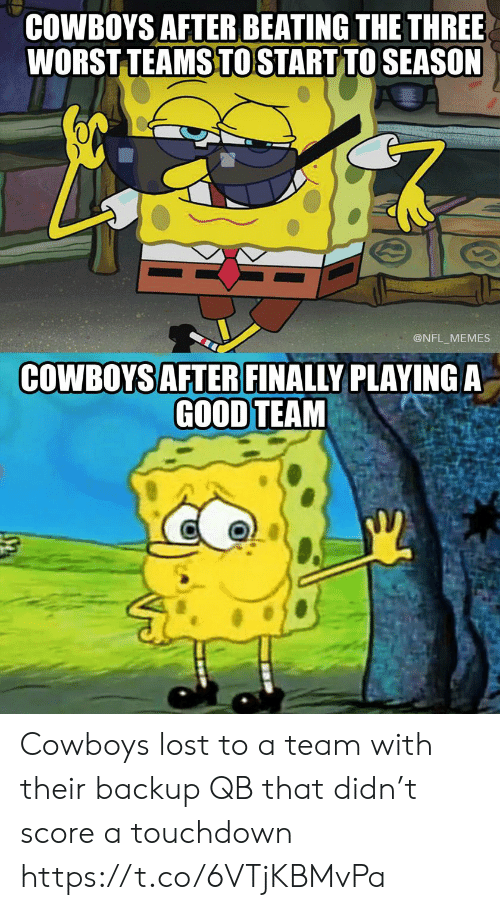a team: COWBOYS AFTER BEATING THE THREE  WORST TEAMS TO START TO SEASON  @NFL MEMES  COWBOYS AFTER FINALLY PLAYINGA  GOOD TEAM Cowboys lost to a team with their backup QB that didn't score a touchdown https://t.co/6VTjKBMvPa