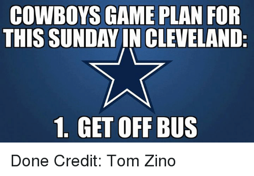 Zino: COWBOYS GAME PLAN FOR  THIS SUNDAY IN CLEVELAND:  1. GET OFF BUS Done Credit: Tom Zino