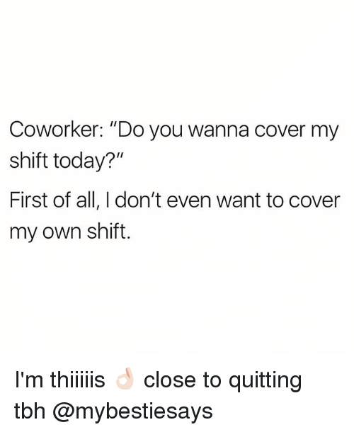 """Tbh, Today, and Girl Memes: Coworker: """"Do you wanna cover my  shift today?""""  First of all, I don't even want to cover  my own shift I'm thiiiiis 👌🏻 close to quitting tbh @mybestiesays"""