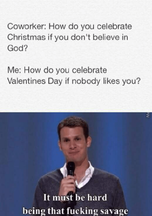 Christmas, Fucking, and God: Coworker: How do you celebrate  Christmas if you don't believe in  God?  Me: How do you celebrate  Valentines Day if nobody likes you?  It must be hard  being that fucking savage