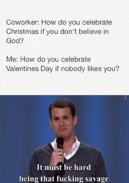 How Do You: Coworker: How do you celebrate  Christmas if you don't believe in  God?  Me: How do you celebrate  Valentines Day if nobody likes you?  It must be hard  being that fucking savage