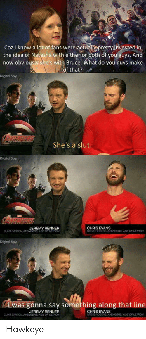 Chris Evans, Avengers, and Cunt: Coz I know a lot of fans were actuallypretty invested in  the idea of Natasha with either or both of you guys. An  now obviously she's with Bruce. What do you guys make  of that?  Digitol Spy  She's a slut.  Ite  Digital Spy  JEREMY RENNER  CHRIS EVANS  STEVE ROGERS AWENGERS: AGE OF ULTRON  CUNT BARTON AVENGERS: AGE OF ULTRO  Digital Spy  (Awas gonna say something along that line  JEREMY BENNER  AGE OF ULTRON  CHRIS EVANS  STEVE ROGERS  CUNT BARTON, AVEN  AGE OF ULTRON Hawkeye
