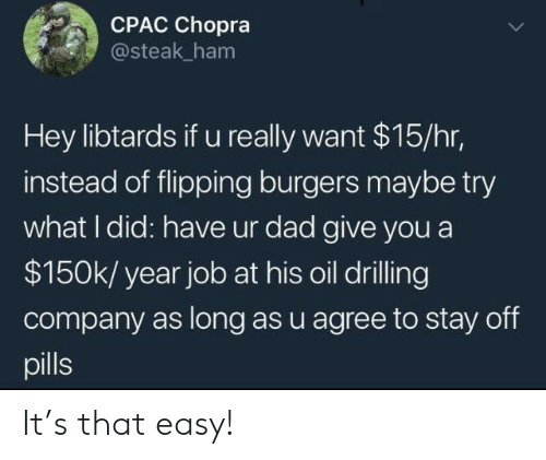 Dad, Job, and Company: CPAC Chopra  @steak ham  Hey libtards if u really want $15/hr,  instead of flipping burgers maybe try  what I did: have ur dad give you a  $150k/ year job at his oil drilling  company as long as u agree to stay off  pills It's that easy!