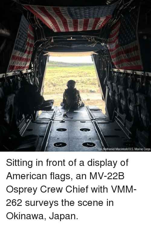macintosh: Cpl. Nathaniel Macintosh/U.S. Marine Corps Sitting in front of a display of American flags, an MV-22B Osprey Crew Chief with VMM-262 surveys the scene in Okinawa, Japan.