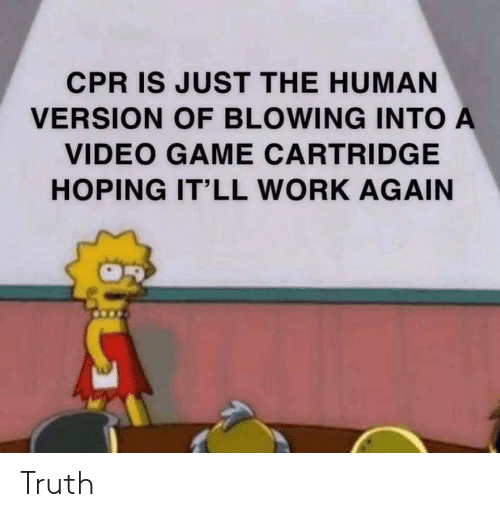Work, Game, and Video: CPR IS JUST THE HUMAN  VERSION OF BLOWING INTO A  VIDEO GAME CARTRIDGE  HOPING IT'LL WORK AGAIN Truth