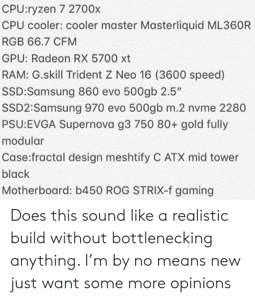 """Some More, Black, and Samsung: CPU:ryzen 7 2700x  CPU cooler: cooler master Masterliquid ML360R  RGB 66.7 CFM  GPU: Radeon RX 5700 xt  RAM: G.skill Trident Z Neo 16 (3600 speed)  SSD:Samsung 860 evo 500gb 2.5""""  SSD2:Samsung 970 evo 500gb m.2 nvme 2280  PSU:EVGA Supernova g3 750 80+ gold fully  modular  Case:fractal design meshtify C ATX mid tower  black  Motherboard: b450 ROG STRIX-f gaming Does this sound like a realistic build without bottlenecking anything. I'm by no means new just want some more opinions"""