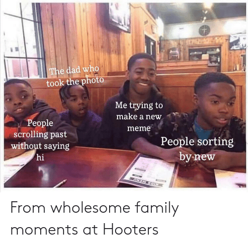 Wholesome Family: CPZ  The dad who  took the photo  Me trying to  make a new  People  scrolling past  without saying  hi  meme  People sorting  by new  ANTN CO From wholesome family moments at Hooters