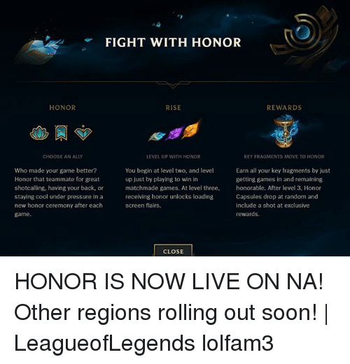Memes, Pressure, and Soon...: Cr  FIGHT WITH HONOR  HONOR  RISE  REWARDS  CHOOSE AN ALLY  EVEL UP WITH HONOR  KEY FRAGMENTS MOVE TO HONOR  Who made your game better?  Honor that teammate for great  shotcalling, having your back, or  staying cool under pressure in a  new honor ceremony after each  game.  You begin at level two, and level  up just by playing to win in  matchmade games. At level three,  receiving honor unlocks loading  screen flairs.  Earn all your key fragments by just  getting games in and remaining  honorable. After level 3, Honor  Capsules drop at random and  include a shot at exclusive  rewardS  CLOSE HONOR IS NOW LIVE ON NA! Other regions rolling out soon! | LeagueofLegends lolfam3