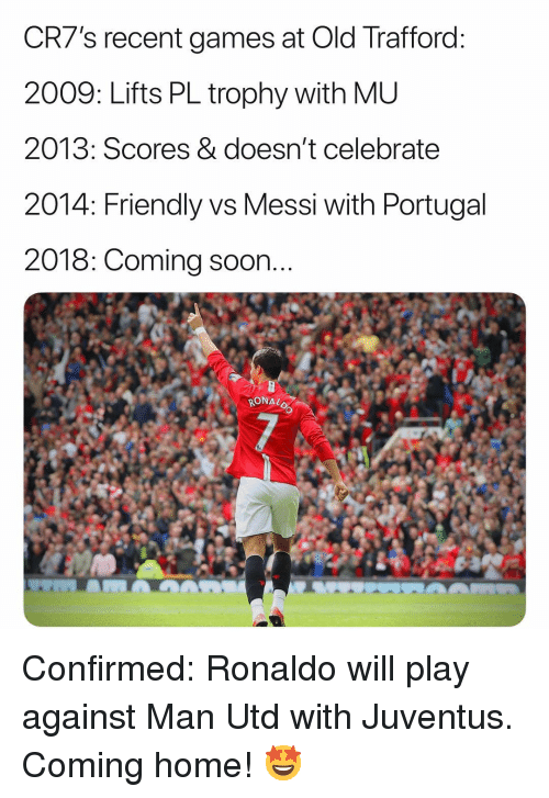 Portugal: CR7's recent games at Old Trafford  2009: Lifts PL trophy with ML  2013: Scores & doesn't celebratee  2014: Friendly vs Messi with Portugal  2018: Coming soon  RONAL Confirmed: Ronaldo will play against Man Utd with Juventus. Coming home! 🤩