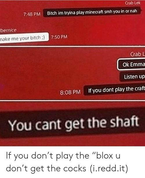 """nake: Crab Lek  7:48 PM Bitch im tryina play minecraft smh you in or nah  bernice  nake me your bitch:)  7:50 PM  Crab L  Ok Emma  Listen up  If you dont play the craft  8:08 PM  You cant get the shatt If you don't play the """"blox u don't get the cocks (i.redd.it)"""