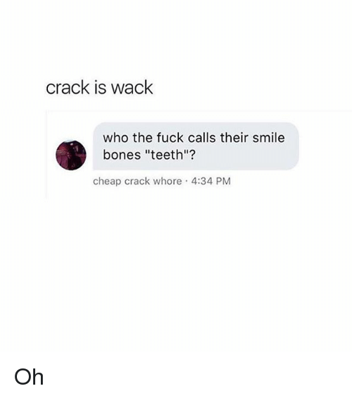 "Bones, Memes, and Fuck: crack is wack  who the fuck calls their smile  bones ""teeth""?  cheap crack whore 4:34 PM Oh"
