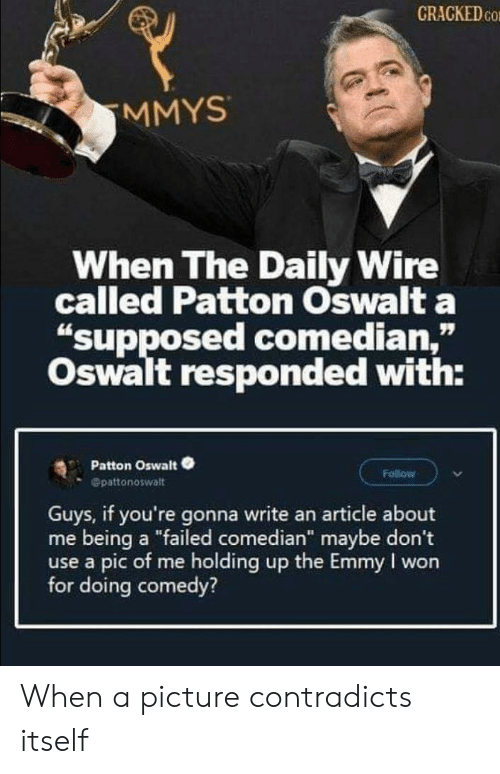 "I Won: CRACKED CO  MMYS  When The Daily Wire  called Patton Oswalt a  ""supposed comedian,""  Oswalt responded with:  Patton Oswalt  Follow  Opattonoswalt  Guys, if you're gonna write an article about  me being a ""failed comedian"" maybe don't  use a pic of me holding up the Emmy I won  for doing comedy? When a picture contradicts itself"