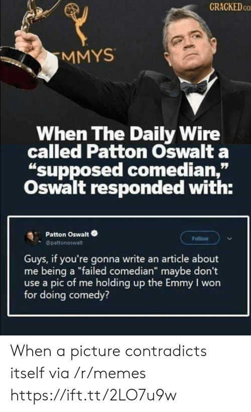 "I Won: CRACKED CO  MMYS  When The Daily Wire  called Patton Oswalt a  ""supposed comedian,""  Oswalt responded with:  Patton Oswalt  Follow  Opattonoswalt  Guys, if you're gonna write an article about  me being a ""failed comedian"" maybe don't  use a pic of me holding up the Emmy I won  for doing comedy? When a picture contradicts itself via /r/memes https://ift.tt/2LO7u9w"