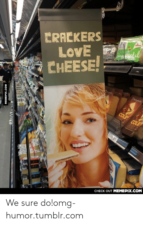 Sure Do: CRACKERS  LovE  CHEESE!  ogh  Danyets  Dainpnorts  COLBY COLB  CНECK OUT MЕМЕРIХ.COМ  MEMEPIX.COM We sure do!omg-humor.tumblr.com