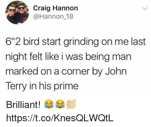 """John Terry: Craig Hannon  @Hannon 18  6""""2 bird start grinding on me last  night felt like i was being man  marked on a corner by John  Terry in his prime Brilliant! 😂😂👏🏼 https://t.co/KnesQLWQtL"""