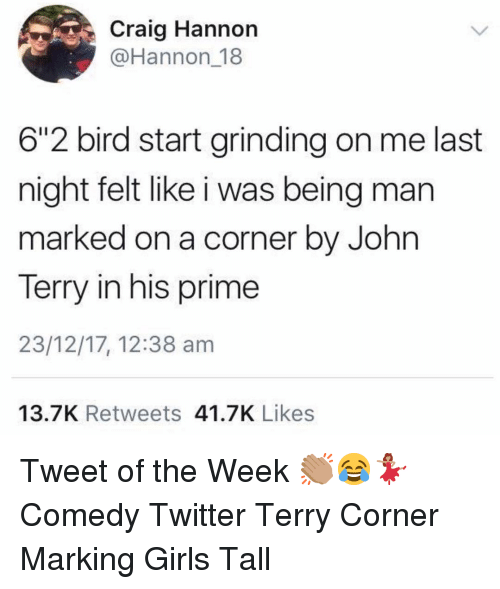 """John Terry: Craig Hannon  @Hannon 18  6""""2 bird start grinding on me last  night felt like i was being man  marked on a corner by John  Terry in his prime  23/12/17, 12:38 am  13.7K Retweets 41.7K Likes Tweet of the Week 👏🏽😂💃🏽 Comedy Twitter Terry Corner Marking Girls Tall"""
