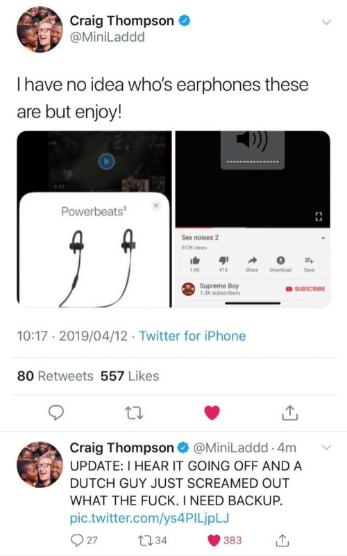 Craig: Craig Thompson  @MiniLaddd  Ihave no idea who's earphones these  are but enjoy!  0:03  Powerbeats3  Sex noises 2  617K views  1.6K  418  Share  Download  Save  Supreme Boy  1,3K subscribers  OSUBSCRIBE  10:17 2019/04/12 Twitter for iPhone  80 Retweets 557 Likes  Craig Thompson  UPDATE: I HEAR IT GOING OFF AND A  @MiniLaddd 4m  DUTCH GUY JUST SCREAMED OUT  WHAT THE FUCK. I NEED BACKUP.  pic.twitter.com/ys 4PI LjpLJ  27  t34  383