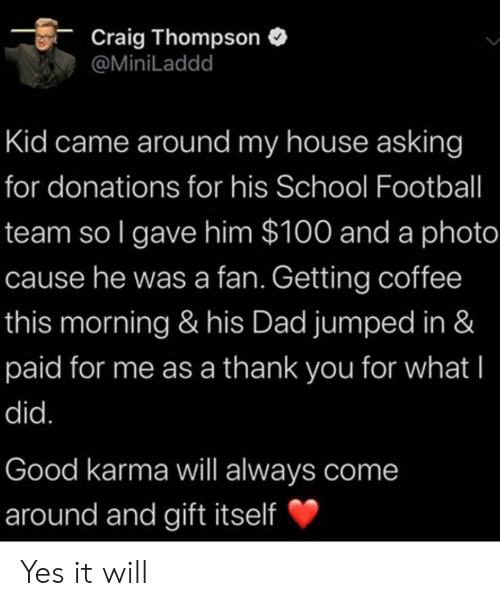 Dad, Football, and My House: Craig Thompson  @MiniLaddd  Kid came around my house asking  for donations for his School Football  team so I gave him $100 and a photo  cause he was a fan. Getting coffee  this morning & his Dad jumped in &  paid for me as a thank you for what I  did.  Good karma will always come  around and gift itself Yes it will