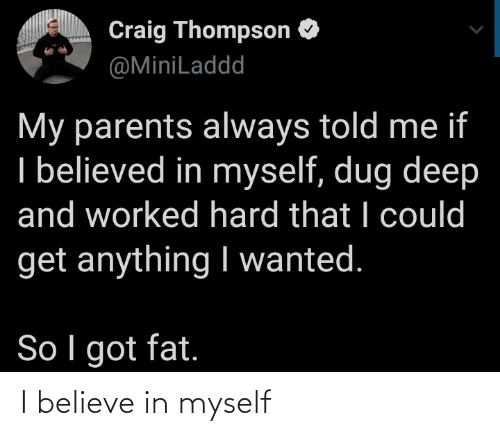 Believe In: Craig Thompson O  @MiniLaddd  My parents always told me if  I believed in myself, dug deep  and worked hard that I could  get anything I wanted.  So I got fat. I believe in myself