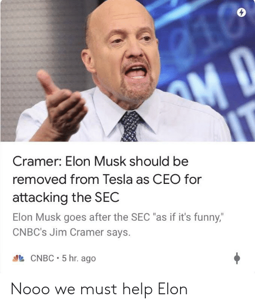 """Jim Cramer: Cramer: Elon Musk should be  removed from Tesla as CEO for  attacking the SEC  Elon Musk goes after the SEC """"as if it's funny,  CNBC's Jim Cramer says.  CNBC 5 hr. ago Nooo we must help Elon"""