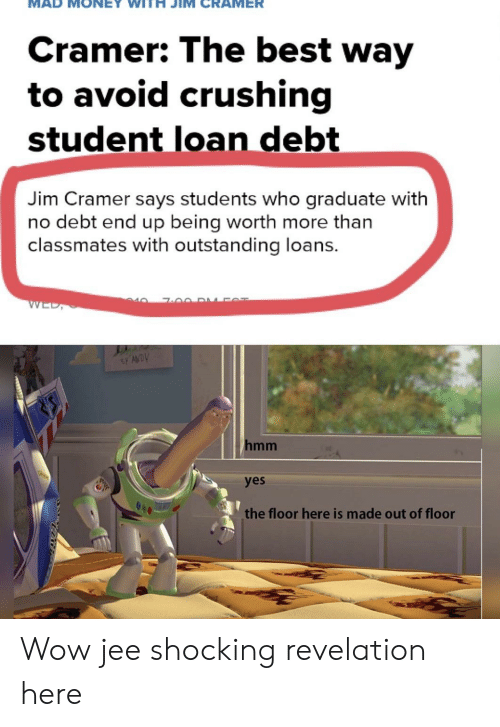 Jim Cramer: Cramer: The best way  to avoid crushing  student loan debt  Jim Cramer says students who graduate with  no debt end up being worth more than  classmates with outstanding loans.  40  WED,  hmm  yes  the floor here is made out of floor Wow jee shocking revelation here