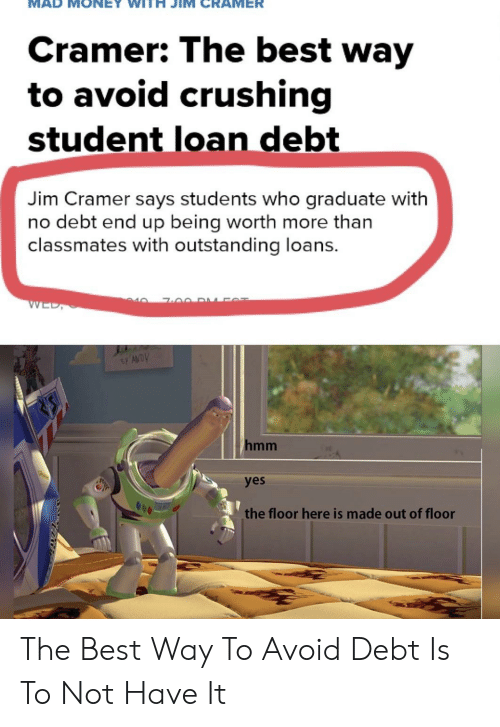 Jim Cramer: Cramer: The best way  to avoid crushing  student loan debt  Jim Cramer says students who graduate with  no debt end up being worth more than  classmates with outstanding loans.  40  WED,  hmm  yes  the floor here is made out of floor The Best Way To Avoid Debt Is To Not Have It