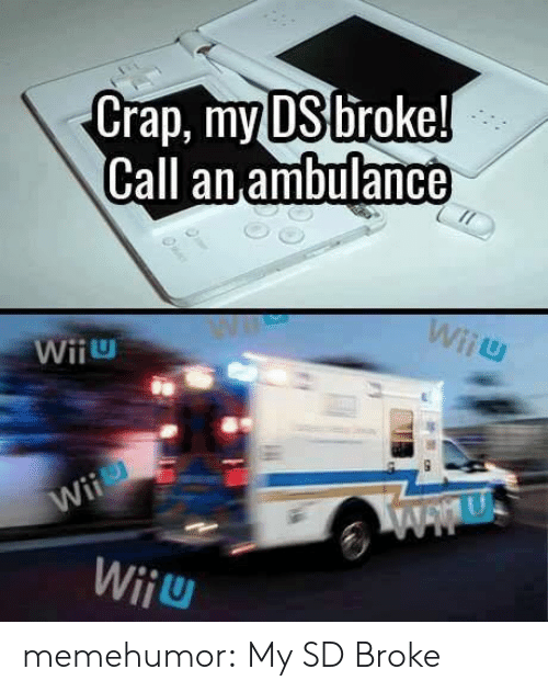 Tumblr, Blog, and Http: crap, my DSI Droke!  Gall an ambulance  WiiU  Wiiu memehumor:  My SD Broke