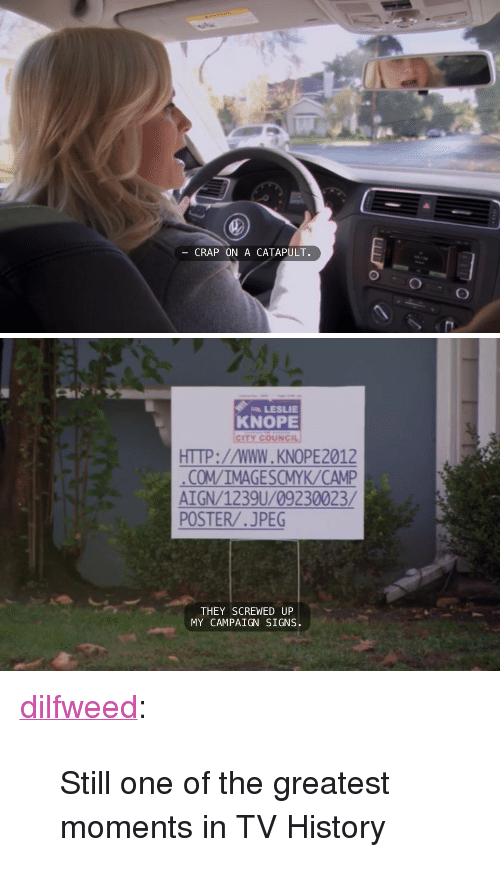 """Leslie Knope, Target, and Tumblr: CRAP ON A CATAPULT.   LESLIE  KNOPE  CITY cOUNCIL  HTTP://WWW.KNOPE2012  COM/IMAGESCMYK/CAMP  AIGN/1239U/09230023/  POSTER/.JPEG  THEY SCREWED UP  MY CAMPAIGN SIGNS <p><a class=""""tumblr_blog"""" href=""""http://dilfweed.tumblr.com/post/101823001160"""" target=""""_blank"""">dilfweed</a>:</p> <blockquote> <p>Still one of the greatest moments in TV History</p> </blockquote>"""