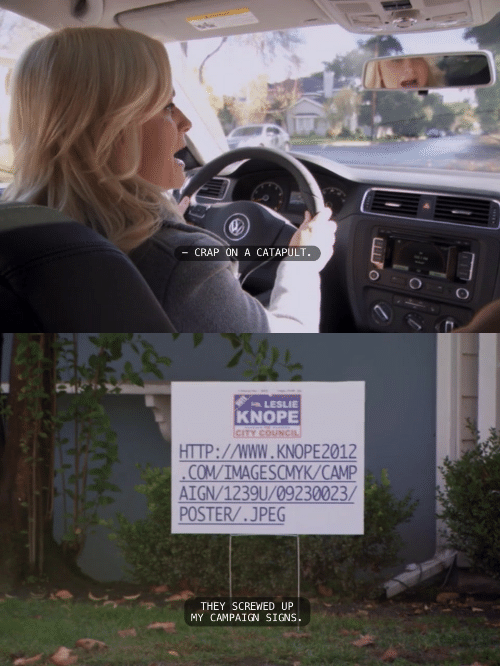 Knope: CRAP ON A CATAPULT.   LESLIE  KNOPE  CITY cOUNCIL  HTTP://WWW.KNOPE2012  COM/IMAGESCMYK/CAMP  AIGN/1239U/09230023/  POSTER/.JPEG  THEY SCREWED UP  MY CAMPAIGN SIGNS