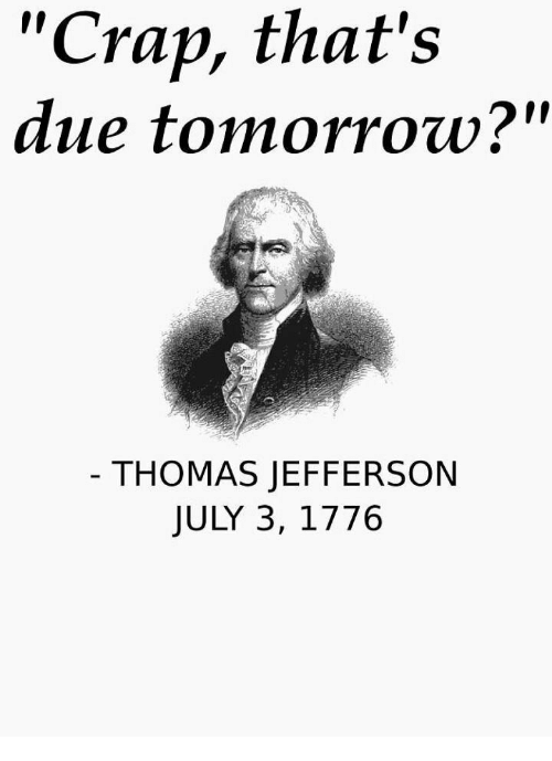 "Thomas Jefferson, Tomorrow, and Thomas: ""Crap, that's  due tomorrow?""  THOMAS JEFFERSON  JULY 3, 1776"