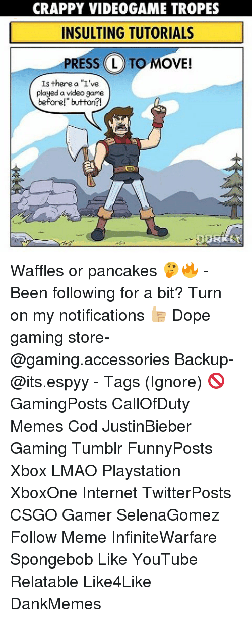 """Dope, Internet, and Lmao: CRAPPY VIDEOGAME TROPES  INSULTING TUTORIALS  PRESS L TO MOVE!  Is there a """"L've  played a video game  before!"""" button?! Waffles or pancakes 🤔🔥 - Been following for a bit? Turn on my notifications 👍🏼 Dope gaming store- @gaming.accessories Backup- @its.espyy - Tags (Ignore) 🚫 GamingPosts CallOfDuty Memes Cod JustinBieber Gaming Tumblr FunnyPosts Xbox LMAO Playstation XboxOne Internet TwitterPosts CSGO Gamer SelenaGomez Follow Meme InfiniteWarfare Spongebob Like YouTube Relatable Like4Like DankMemes"""