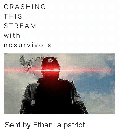 surly: CRASHING  THIS  STREAM  with  n O Sur VIVO r S Sent by Ethan, a patriot.