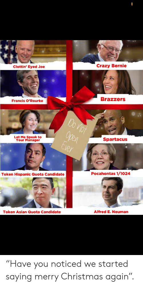 "Asian, Christmas, and Crazy: Crazy Bernie  Clottin' Eyed Joe  Brazzers  Francis O'Rourke  Do Viot  Open  Ever  Spartacus  Let Me Speak to  Your Manager  Pocahontas 1/1024  Token Hispanic Quota Candidate  Alfred E.Neuman  Token Asian Quota Candidate ""Have you noticed we started saying merry Christmas again""."