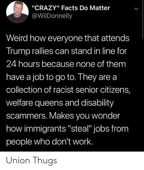 """Crazy, Facts, and Weird: """"CRAZY"""" Facts Do Matter  @WilDonnelly  Weird how everyone that attends  Trump rallies can stand in line for  24 hours because none of them  have a job to go to. They are a  collection of racist senior citizens,  welfare queens and disability  scammers. Makes you wonder  how immigrants """"steal"""" jobs from  people who don't work. Union Thugs"""