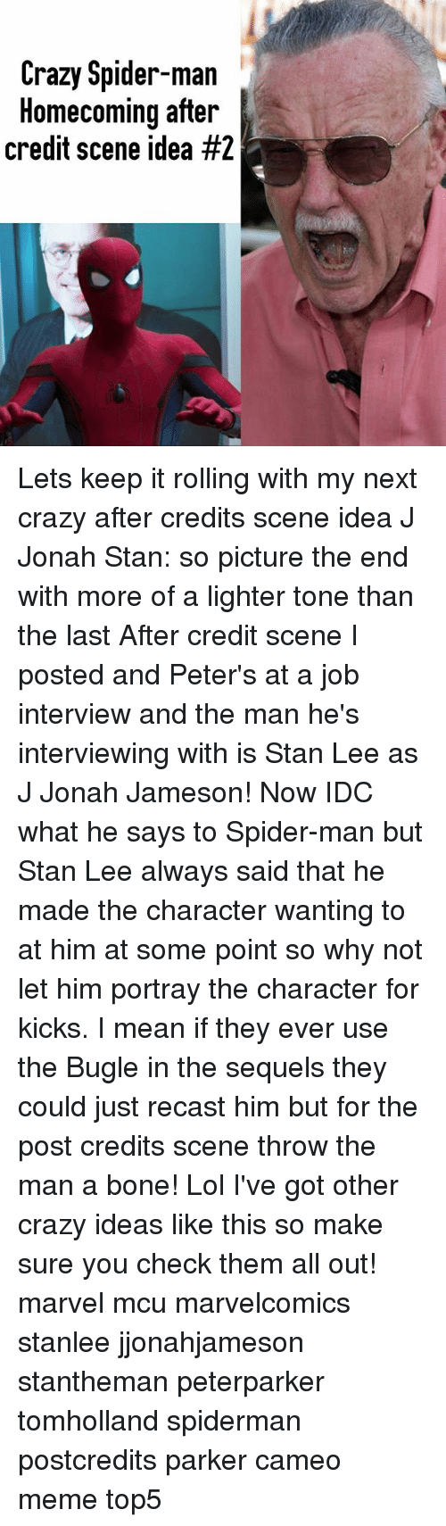 Man Buts: Crazy Spider-man  Homecoming after  credit scene idea Lets keep it rolling with my next crazy after credits scene idea J Jonah Stan: so picture the end with more of a lighter tone than the last After credit scene I posted and Peter's at a job interview and the man he's interviewing with is Stan Lee as J Jonah Jameson! Now IDC what he says to Spider-man but Stan Lee always said that he made the character wanting to at him at some point so why not let him portray the character for kicks. I mean if they ever use the Bugle in the sequels they could just recast him but for the post credits scene throw the man a bone! Lol I've got other crazy ideas like this so make sure you check them all out! marvel mcu marvelcomics stanlee jjonahjameson stantheman peterparker tomholland spiderman postcredits parker cameo meme top5