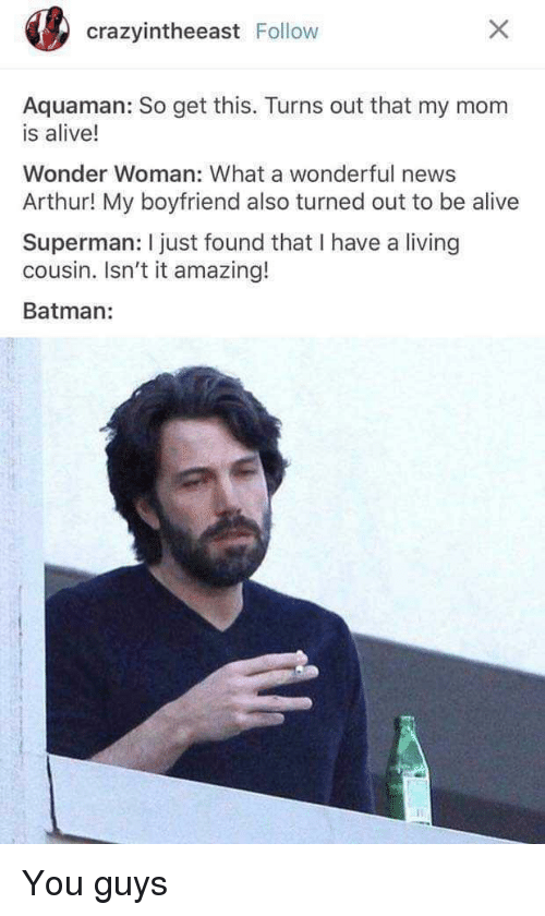 Arthur: crazyintheeast Follow  Aquaman: So get this. Turns out that my mom  is alive!  Wonder Woman: What a wonderful news  Arthur! My boyfriend also turned out to be alive  Superman: I just found that I have a living  cousin. Isn't it amazing!  Batman: You guys