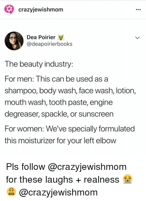 realness: * crazyjewishmom  Dea Poirier  @deapoirierbooks  T he beauty industry  For men: Inis can be used as a  shampoo, body wash, face wash, lotion,  mouth wash, tooth paste, engine  degreaser, spackle, or sunscreen  For women: We've specially formulated  this moisturizer for your left elbow Pls follow @crazyjewishmom for these laughs + realness 😭😩 @crazyjewishmom